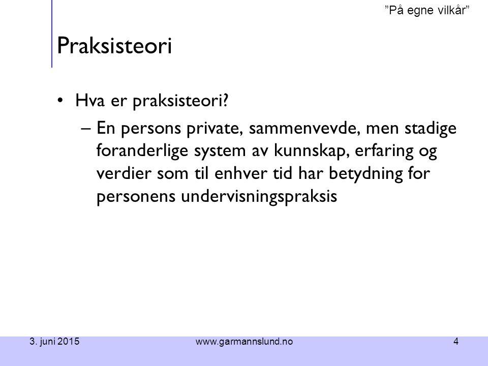 """""""På egne vilkår"""" 3. juni 2015www.garmannslund.no4 Praksisteori Hva er praksisteori? –En persons private, sammenvevde, men stadige foranderlige system"""