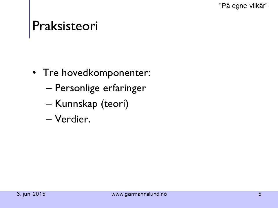 """""""På egne vilkår"""" 3. juni 2015www.garmannslund.no5 Praksisteori Tre hovedkomponenter: –Personlige erfaringer –Kunnskap (teori) –Verdier."""