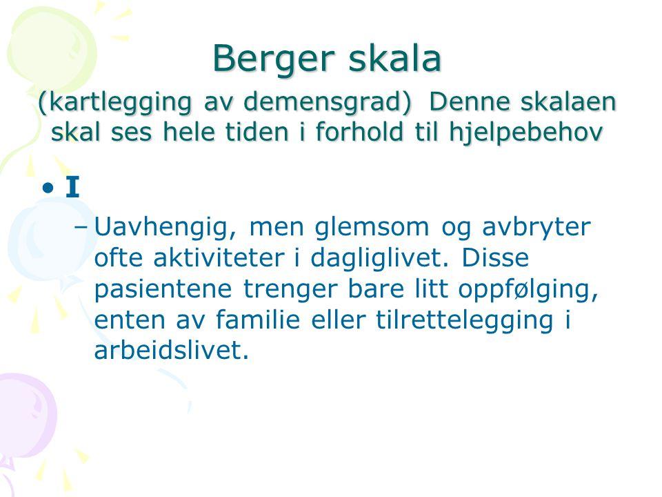 Berger skala (kartlegging av demensgrad) Denne skalaen skal ses hele tiden i forhold til hjelpebehov I –Uavhengig, men glemsom og avbryter ofte aktivi