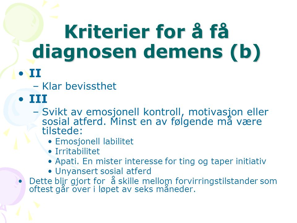 Kriterier for å få diagnosen demens (b) II –Klar bevissthet III –Svikt av emosjonell kontroll, motivasjon eller sosial atferd. Minst en av følgende må