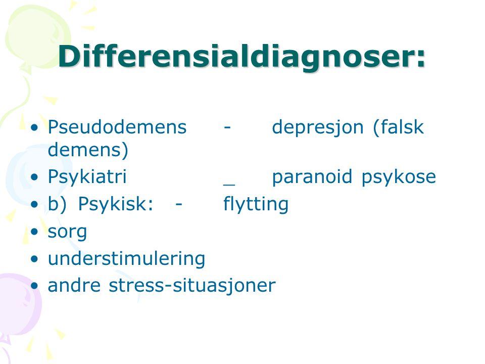Differensialdiagnoser: Pseudodemens-depresjon (falsk demens) Psykiatri_paranoid psykose b)Psykisk:-flytting sorg understimulering andre stress-situasj