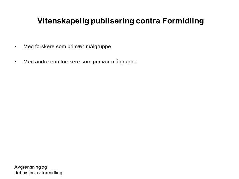 Avgrensning og definisjon av formidling Vitenskapelig publisering contra Formidling Med forskere som primær målgruppe Med andre enn forskere som primæ