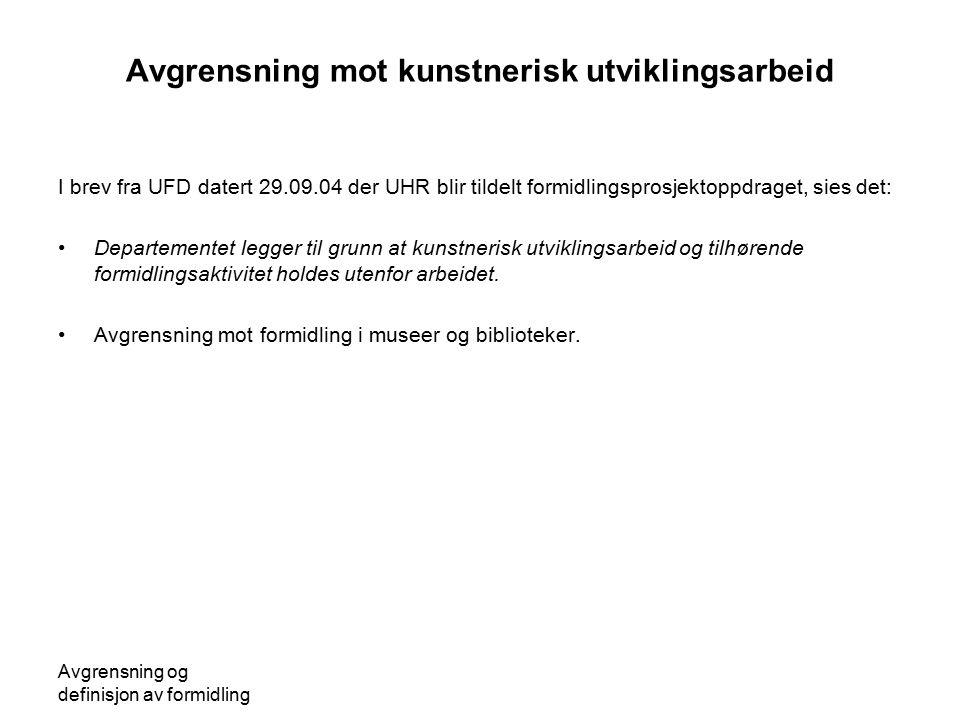Avgrensning og definisjon av formidling Avgrensning mot kunstnerisk utviklingsarbeid I brev fra UFD datert 29.09.04 der UHR blir tildelt formidlingspr