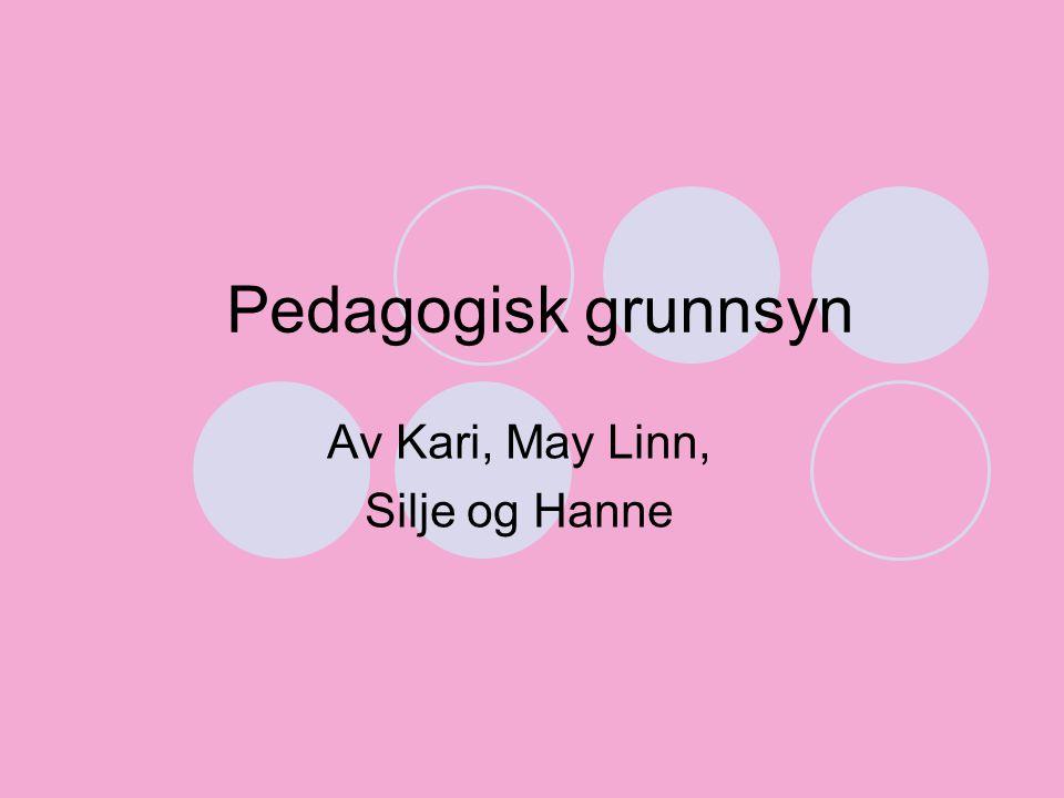 Pedagogisk grunnsyn Av Kari, May Linn, Silje og Hanne