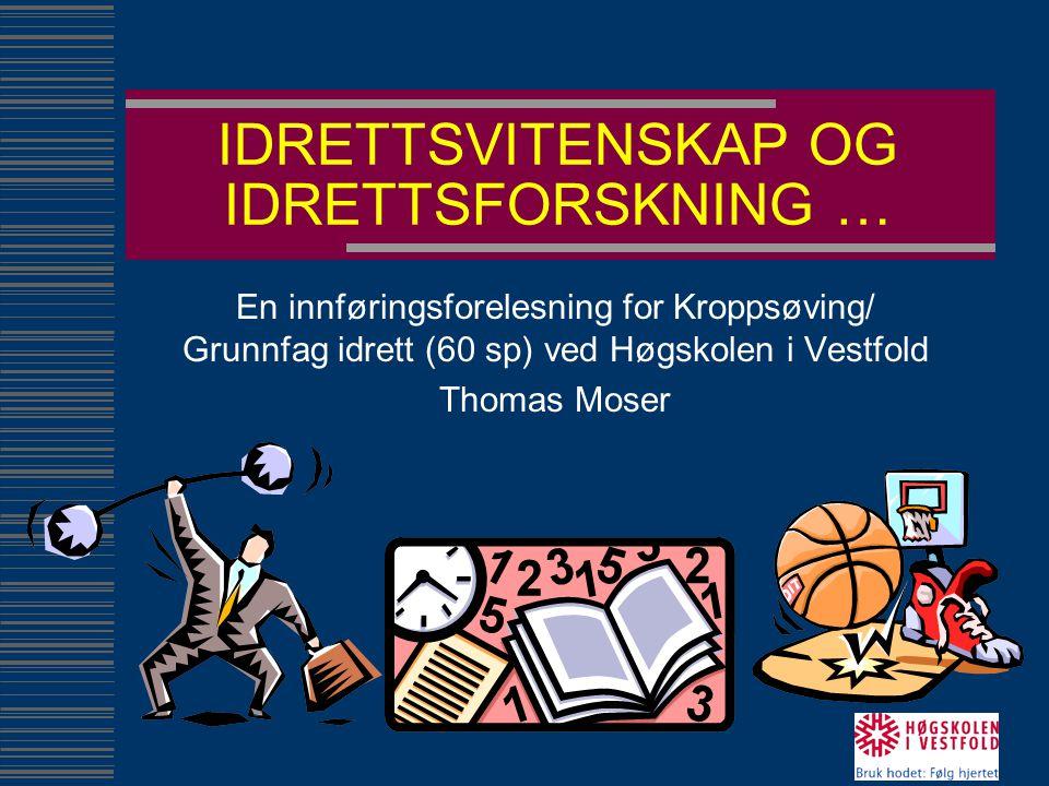 IDRETTSVITENSKAP OG IDRETTSFORSKNING … En innføringsforelesning for Kroppsøving/ Grunnfag idrett (60 sp) ved Høgskolen i Vestfold Thomas Moser