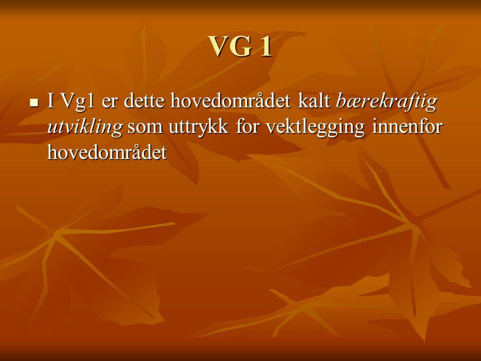VG 1 I Vg1 er dette hovedområdet kalt bærekraftig utvikling som uttrykk for vektlegging innenfor hovedområdet I Vg1 er dette hovedområdet kalt bærekra