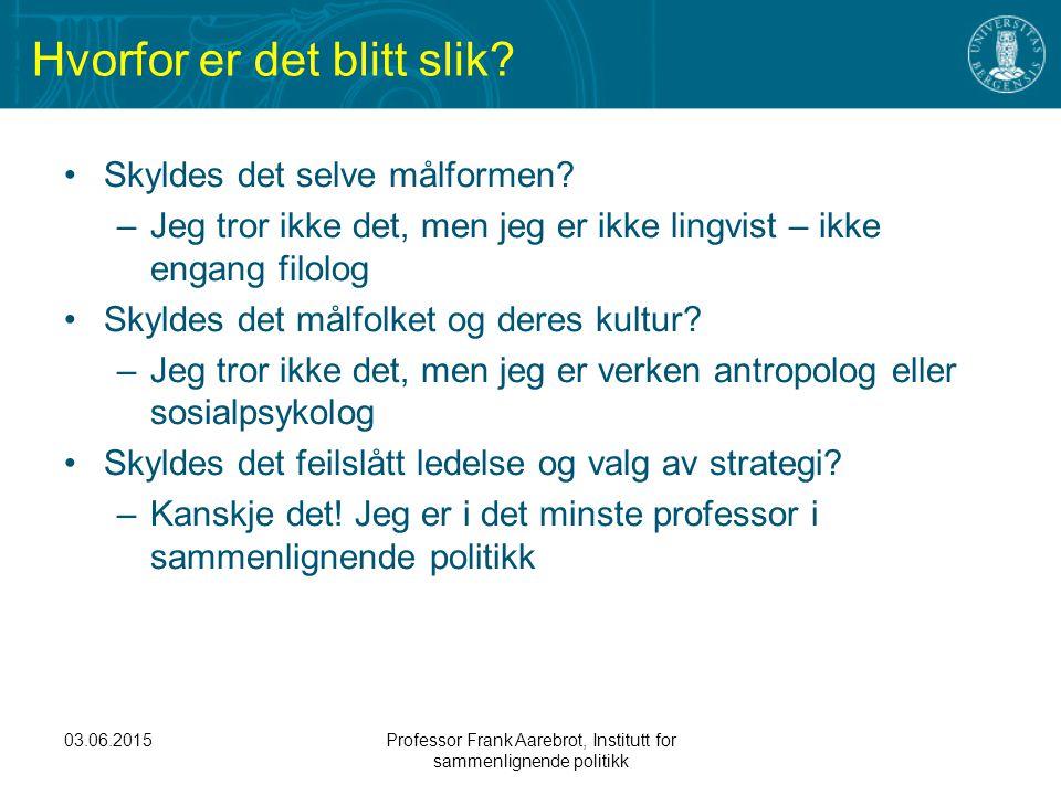 03.06.2015Professor Frank Aarebrot, Institutt for sammenlignende politikk Hvorfor er det blitt slik? Skyldes det selve målformen? –Jeg tror ikke det,