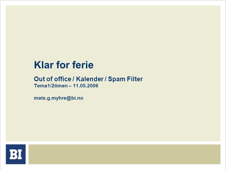 Klar for ferie Out of office / Kalender / Spam Filter Tema1/2timen – 11.05.2006 mats.g.myhre@bi.no