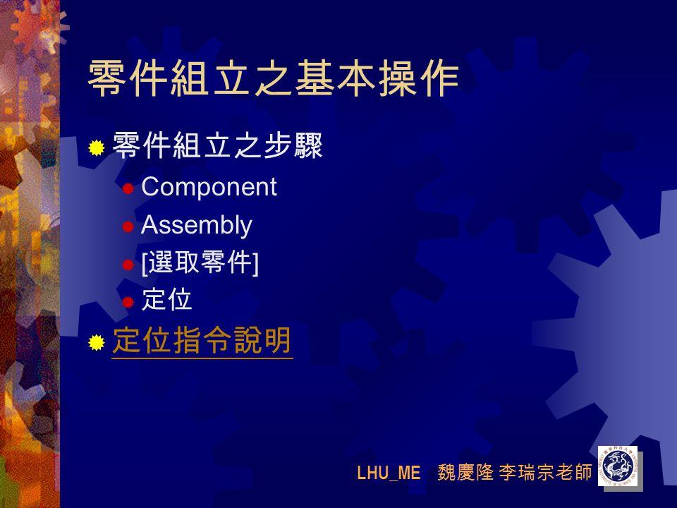 LHU_ME 魏慶隆 李瑞宗老師 零件組立之基本操作  零件組立之步驟  Component  Assembly  [ 選取零件 ]  定位  定位指令說明 定位指令說明