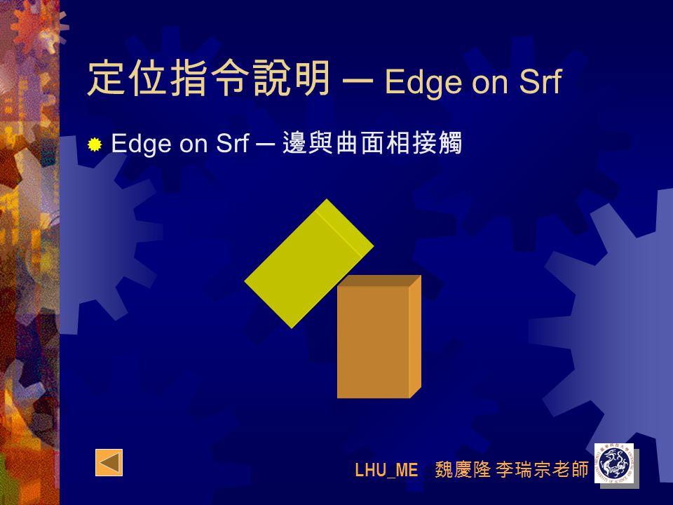 LHU_ME 魏慶隆 李瑞宗老師 定位指令說明 ─ Edge on Srf  Edge on Srf ─ 邊與曲面相接觸