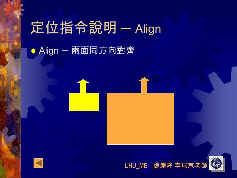 LHU_ME 魏慶隆 李瑞宗老師 定位指令說明 ─ Align  Align ─ 兩面同方向對齊