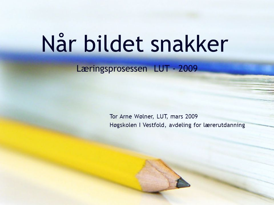 Når bildet snakker Læringsprosessen LUT - 2009 Tor Arne Wølner, LUT, mars 2009 Høgskolen I Vestfold, avdeling for lærerutdanning