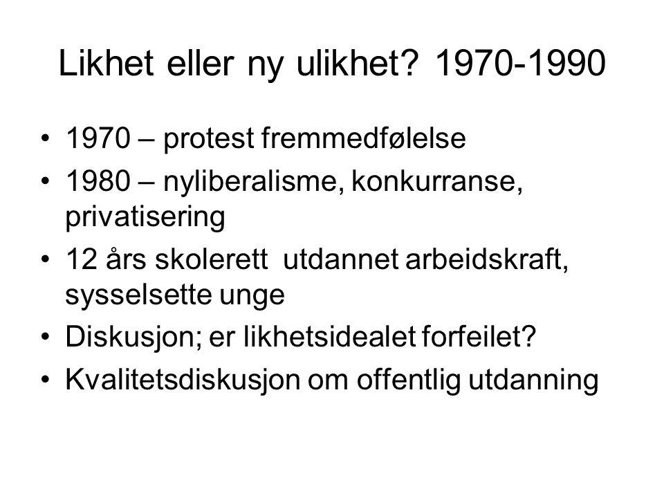 Likhet eller ny ulikhet? 1970-1990 1970 – protest fremmedfølelse 1980 – nyliberalisme, konkurranse, privatisering 12 års skolerett utdannet arbeidskra