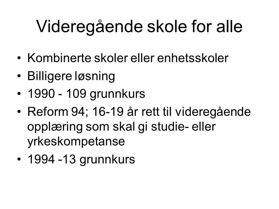 Videregående skole for alle Kombinerte skoler eller enhetsskoler Billigere løsning 1990 - 109 grunnkurs Reform 94; 16-19 år rett til videregående oppl