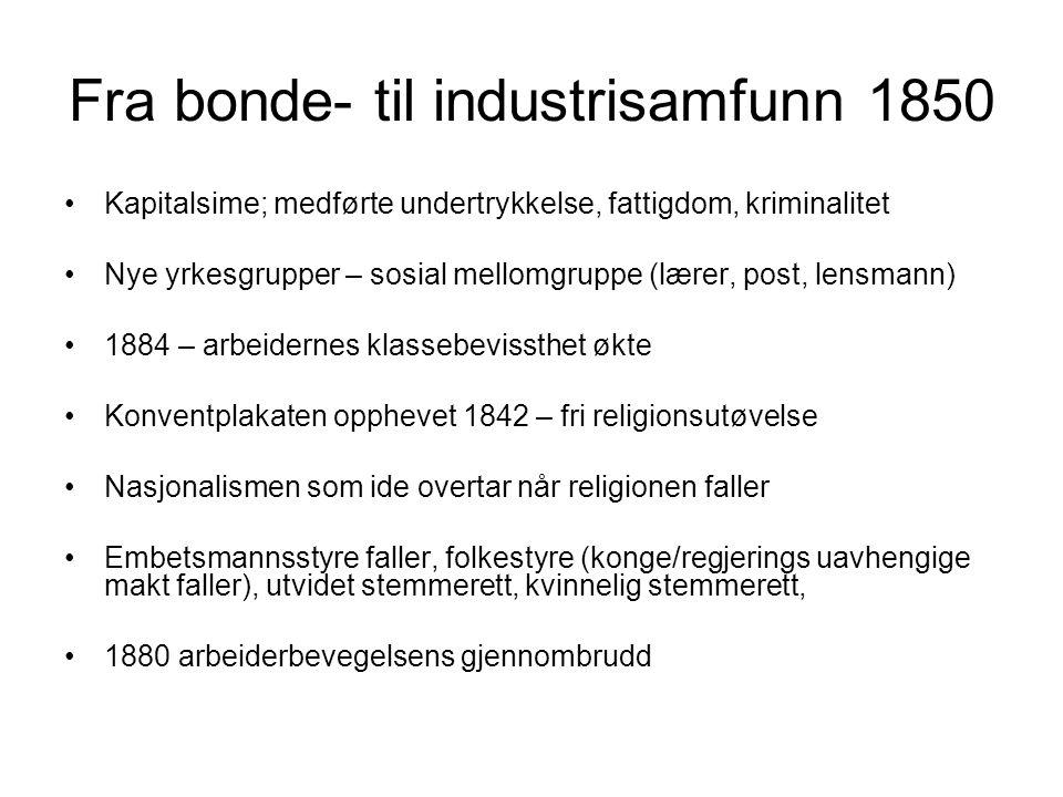 Fra bonde- til industrisamfunn 1850 Kapitalsime; medførte undertrykkelse, fattigdom, kriminalitet Nye yrkesgrupper – sosial mellomgruppe (lærer, post,