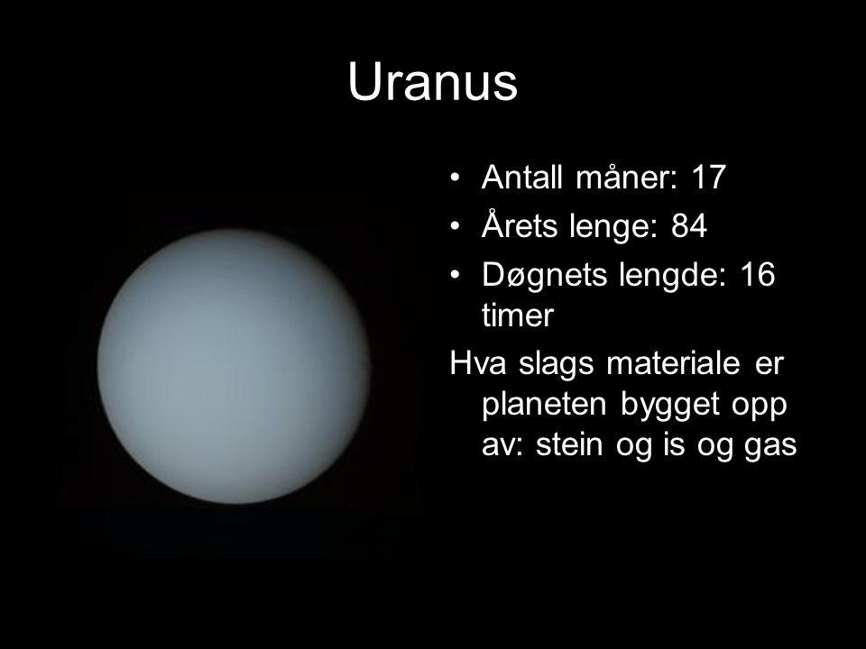 URANUS Planeten er nr. 7 i solsystemet Størrelse i forhold til Jorden: 4 x Gjennomsnittstemper atur: -210 c på overflaten