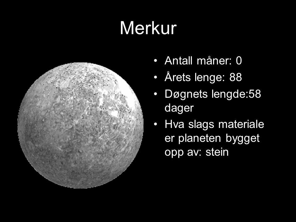 Merkur Antall måner: 0 Årets lenge: 88 Døgnets lengde:58 dager Hva slags materiale er planeten bygget opp av: stein