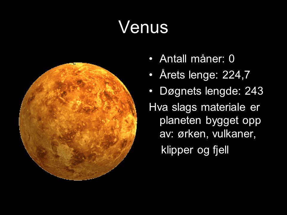 Venus Antall måner: 0 Årets lenge: 224,7 Døgnets lengde: 243 Hva slags materiale er planeten bygget opp av: ørken, vulkaner, klipper og fjell