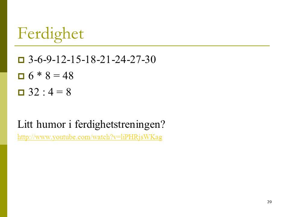 39 Ferdighet  3-6-9-12-15-18-21-24-27-30  6 * 8 = 48  32 : 4 = 8 Litt humor i ferdighetstreningen? http://www.youtube.com/watch?v=liPHRjsWKag