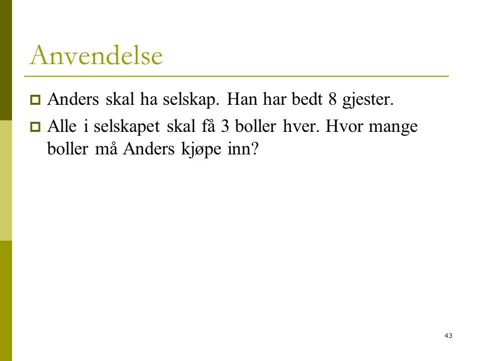 43 Anvendelse  Anders skal ha selskap. Han har bedt 8 gjester.  Alle i selskapet skal få 3 boller hver. Hvor mange boller må Anders kjøpe inn?
