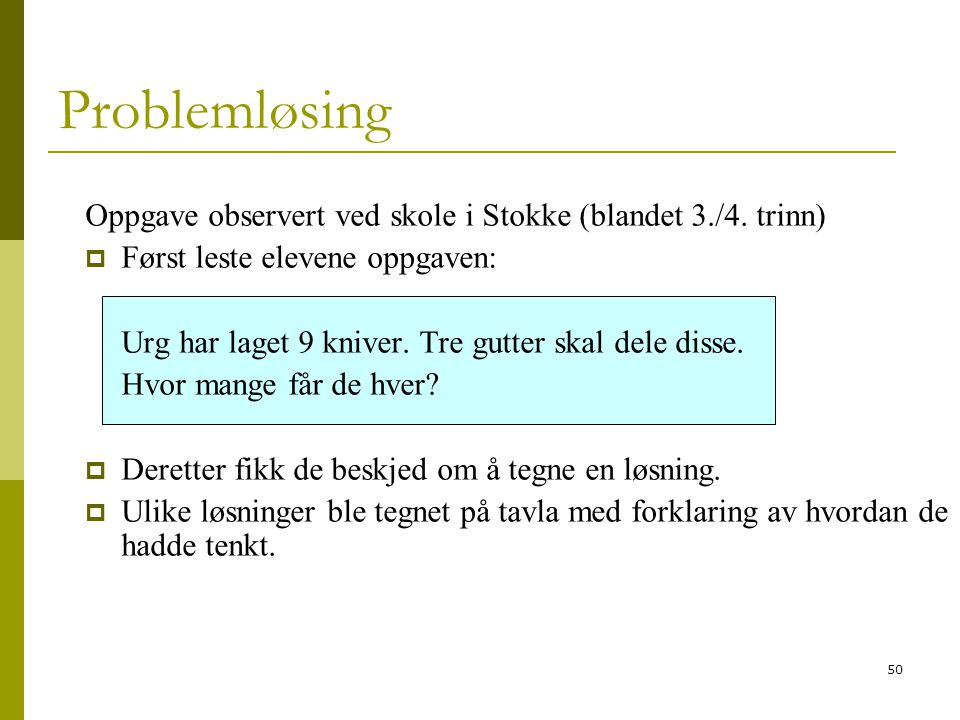50 Problemløsing Oppgave observert ved skole i Stokke (blandet 3./4. trinn)  Først leste elevene oppgaven: Urg har laget 9 kniver. Tre gutter skal de