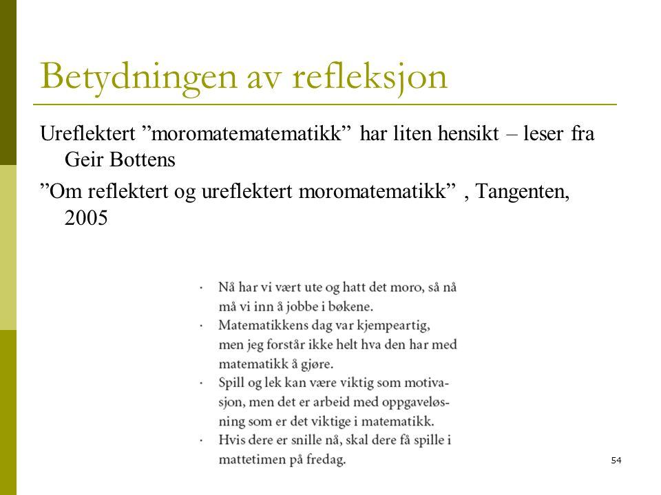 54 Betydningen av refleksjon Ureflektert moromatematematikk har liten hensikt – leser fra Geir Bottens Om reflektert og ureflektert moromatematikk , Tangenten, 2005