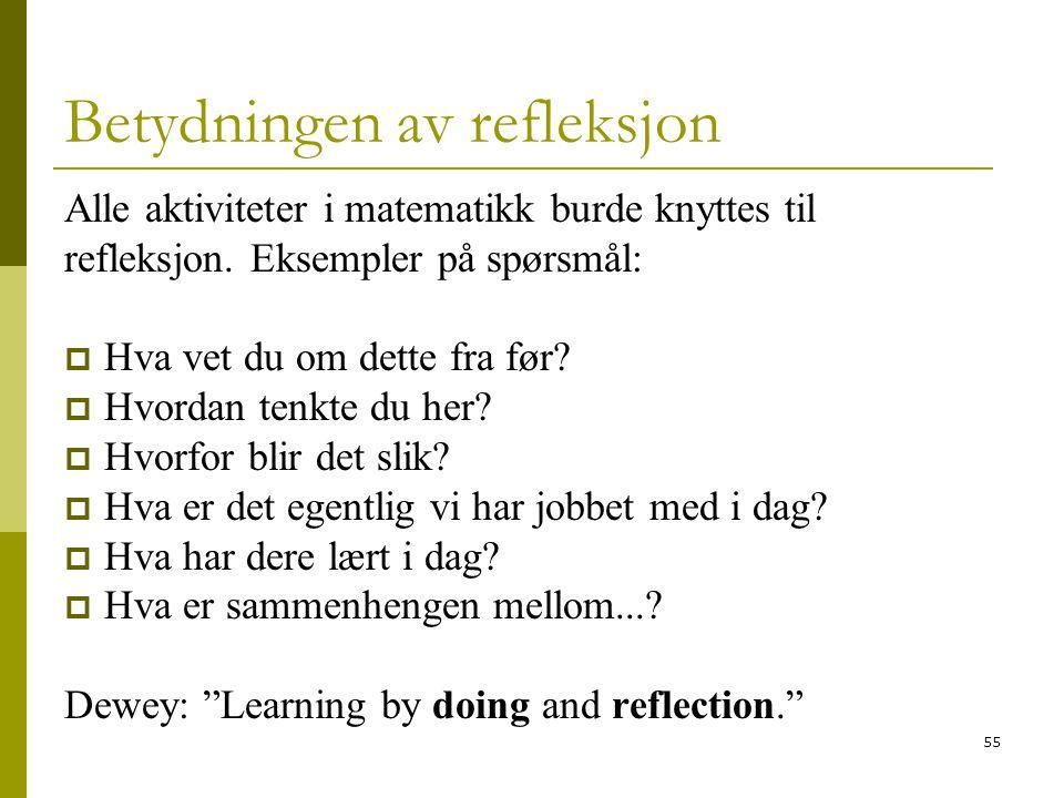 55 Betydningen av refleksjon Alle aktiviteter i matematikk burde knyttes til refleksjon. Eksempler på spørsmål:  Hva vet du om dette fra før?  Hvord