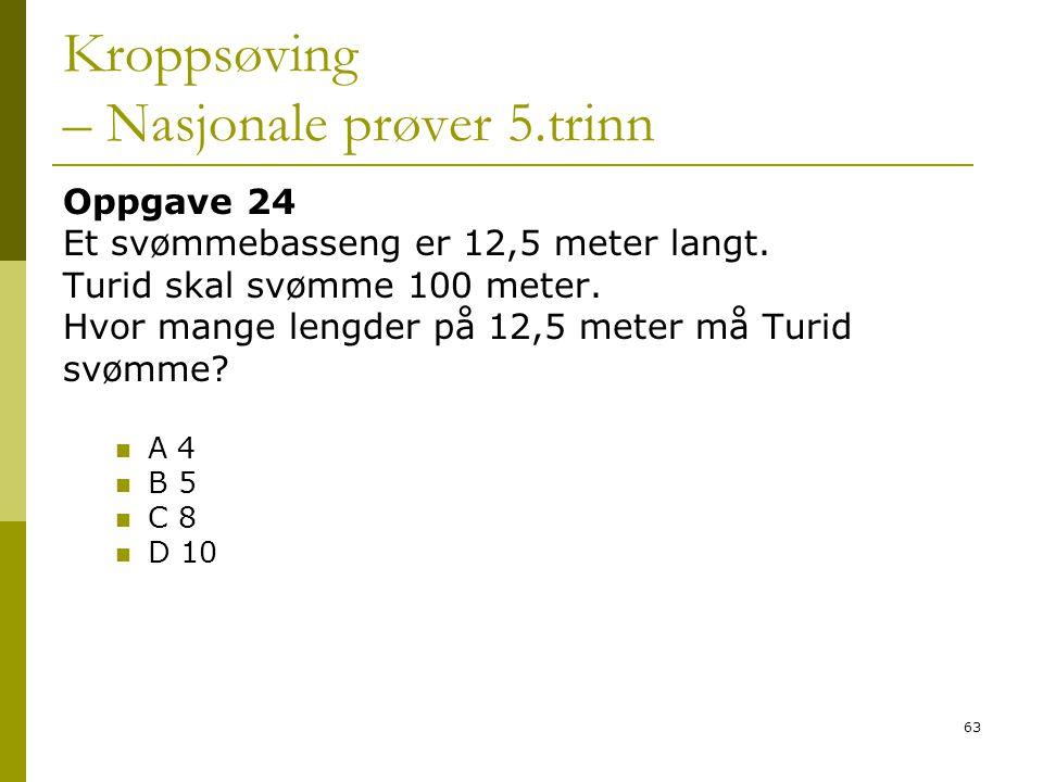 63 Kroppsøving – Nasjonale prøver 5.trinn Oppgave 24 Et svømmebasseng er 12,5 meter langt. Turid skal svømme 100 meter. Hvor mange lengder på 12,5 met