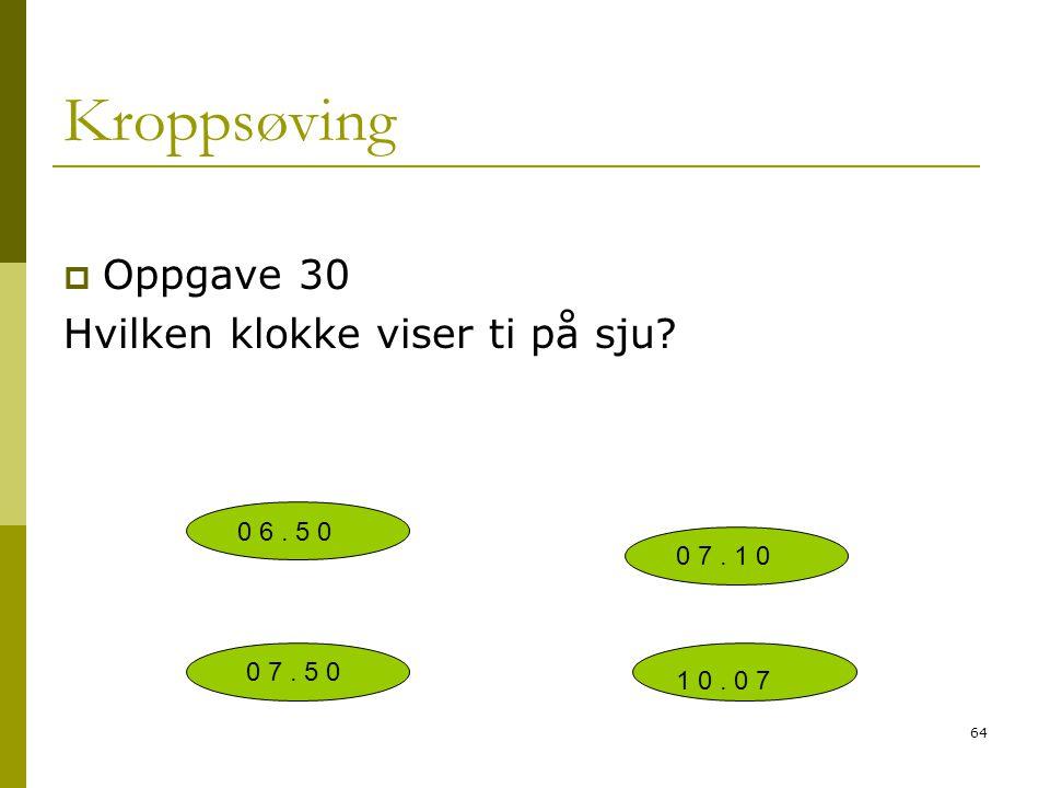 64 Kroppsøving  Oppgave 30 Hvilken klokke viser ti på sju? 1 0. 0 7 0 7. 1 0 0 6. 5 0 0 7. 5 0
