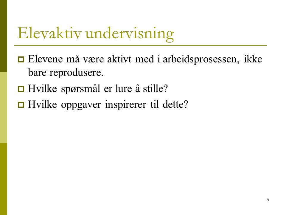 8 Elevaktiv undervisning  Elevene må være aktivt med i arbeidsprosessen, ikke bare reprodusere.  Hvilke spørsmål er lure å stille?  Hvilke oppgaver