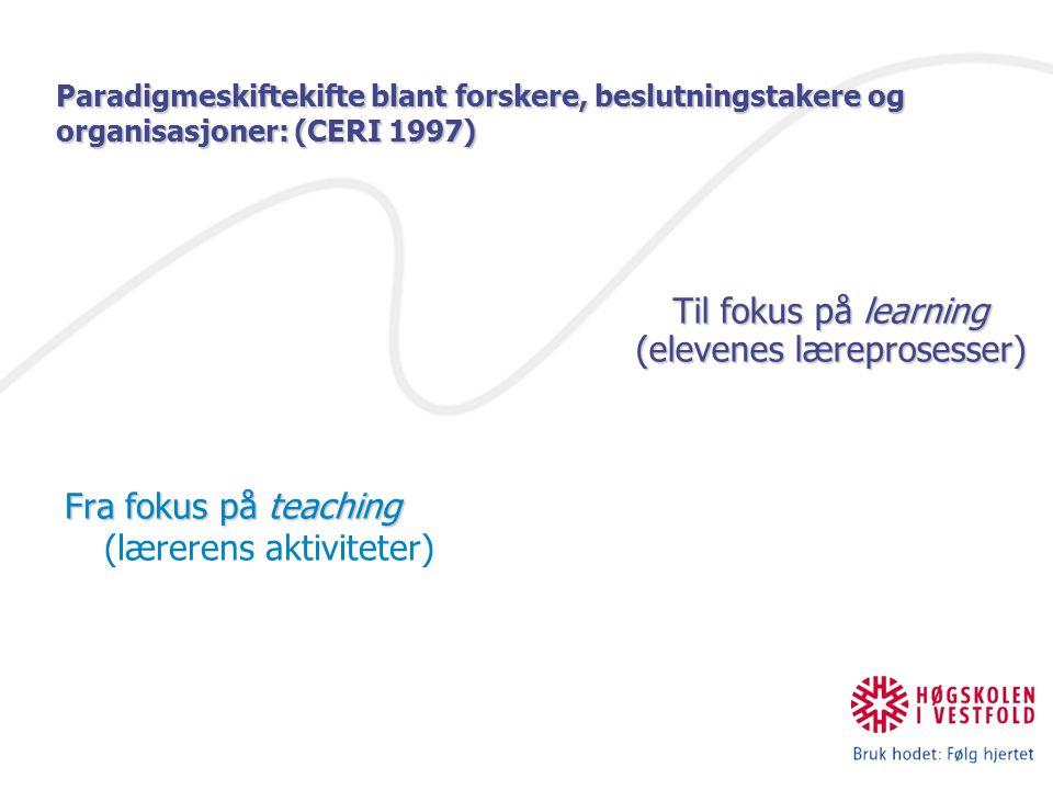 Paradigmeskiftekifte blant forskere, beslutningstakere og organisasjoner: (CERI 1997) Fra fokus på teaching Fra fokus på teaching (lærerens aktiviteter) Til fokus på learning (elevenes læreprosesser)