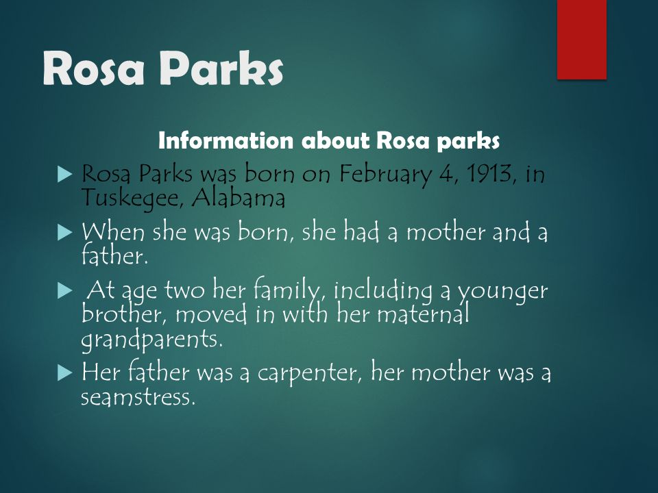 Rosa Parks Information about Rosa parks  Rosa Parks was born on February 4, 1913, in Tuskegee, Alabama  When she was born, she had a mother and a father.