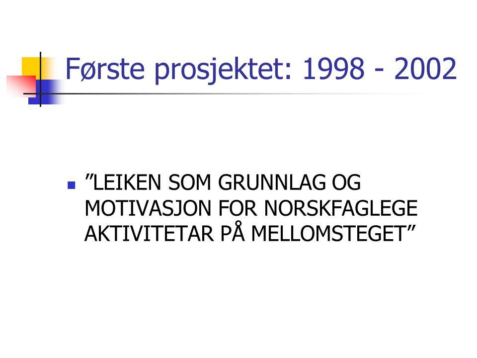 Første prosjektet: 1998 - 2002 LEIKEN SOM GRUNNLAG OG MOTIVASJON FOR NORSKFAGLEGE AKTIVITETAR PÅ MELLOMSTEGET