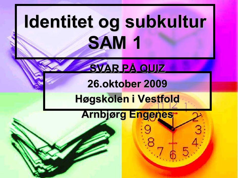 Identitet og subkultur SAM 1 SVAR PÅ QUIZ 26.oktober 2009 Høgskolen i Vestfold Arnbjørg Engenes