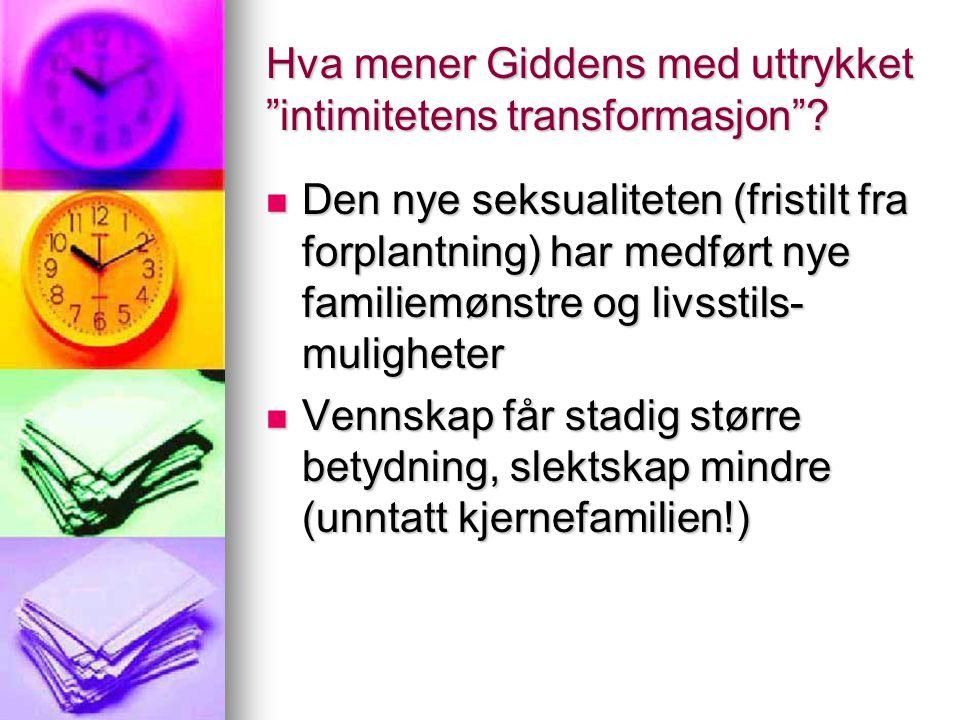 """Hva mener Giddens med uttrykket """"intimitetens transformasjon""""? Den nye seksualiteten (fristilt fra forplantning) har medført nye familiemønstre og liv"""
