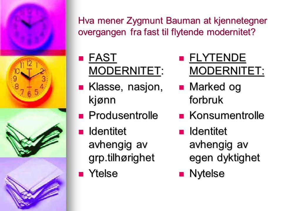 Hva mener Zygmunt Bauman at kjennetegner overgangen fra fast til flytende modernitet? FAST MODERNITET: FAST MODERNITET: Klasse, nasjon, kjønn Klasse,