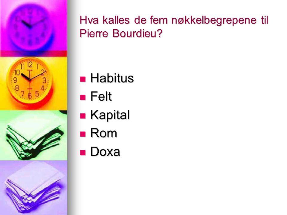 Hva kalles de fem nøkkelbegrepene til Pierre Bourdieu? Habitus Habitus Felt Felt Kapital Kapital Rom Rom Doxa Doxa