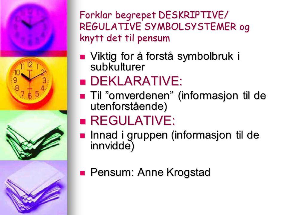 Forklar begrepet DESKRIPTIVE/ REGULATIVE SYMBOLSYSTEMER og knytt det til pensum Viktig for å forstå symbolbruk i subkulturer Viktig for å forstå symbolbruk i subkulturer DEKLARATIVE: DEKLARATIVE: Til omverdenen (informasjon til de utenforstående) Til omverdenen (informasjon til de utenforstående) REGULATIVE: REGULATIVE: Innad i gruppen (informasjon til de innvidde) Innad i gruppen (informasjon til de innvidde) Pensum: Anne Krogstad Pensum: Anne Krogstad