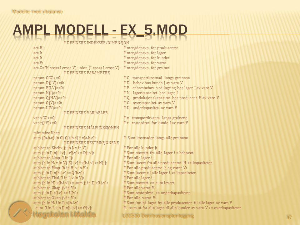 LOG530 Distribusjonsplanlegging 17 Modeller med ubalanse # DEFINERE INDEKSER/DIMENSJON set H;# mengdenavn for produsenter set I;# mengdenavn for lager set J;# mengdenavn for kunder set V;# mengdenavn for varer set G=(H cross I cross V) union (I cross J cross V);# mengdenavn for greiner # DEFINERE PARAMETRE param C{G}>=0;# C - transportkostnad langs greinene param D{J,V}>=0;# D - behov hos kunde J av vare V param E{I,V}>=0;# E - enhetsbehov ved lagring hos lager I av vare V param N{I}>=0;# N - lagerkapasitet hos lager I param Q{H,V}>=0;# Q - produksjonskapasitet hos produsent H av vare V param O{V}>=0;# O - overkapasitet av vare V param U{V}>=0;# U - underkapasitet av vare V # DEFINERE VARIABLER var x{G}>=0;# x - transportkvanta langs greinene var r{J,V}>=0;# r - restordrer for kunde J av vare V # DEFINERE MÅLFUNKSJONEN minimize Kost: sum {(a,b,c) in G} C[a,b,c] * x[a,b,c]; # Sum kostnader langs alle greinene # DEFINERE RESTRIKSJONENE subject to Kbehv {j in J, v in V}:# For alle kunder j: sum {i in I} x[i,j,v] + r[j,v]>= D[j,v];# Sum mottatt fra alle lager i = behovet subject to Lkap {i in I}:# For alle lager i: sum {h in H, v in V} E[i,v] * x[h,i,v]<= N[i];# Sum levert fra alle produsenter H <= kapasiteten subject to Pkap {h in H, v in V}:# For alle produsenter h og varer V: sum {i in I} x[h,i,v]<= Q[h,v];# Sum levert til alle lager i <= kapasiteten subject to Tbal {i in I, v in V}:# For alle lager i: sum {h in H} x[h,i,v] >= sum {j in J} x[i,j,v];# Sum mottatt >= sum levert subject to Ukap {v in V}:# For alle varer V: sum {j in J} r[j,v] <= U[v];# Sum restordrer <= underkapasiteten subject to Okap {v in V}:# For alle varer V: sum {h in H, i in I} x[h,i,v]# Sum inn på lager fra alle produsenter til alle lager av vare V - sum {i in I, j in J} x[i,j,v] >= O[v];# - sum ut fra alle lager til alle kunder av vare V >= overkapasiteten