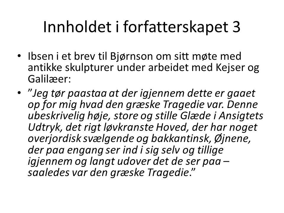 Innholdet i forfatterskapet 3 Ibsen i et brev til Bjørnson om sitt møte med antikke skulpturer under arbeidet med Kejser og Galilæer: Jeg tør paastaa at der igjennem dette er gaaet op for mig hvad den græske Tragedie var.
