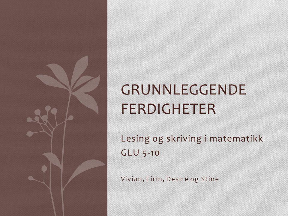 Lesing og skriving i matematikk GLU 5-10 Vivian, Eirin, Desiré og Stine GRUNNLEGGENDE FERDIGHETER