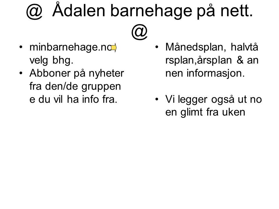 @ Ådalen barnehage på nett. @ minbarnehage.no velg bhg. Abboner på nyheter fra den/de gruppen e du vil ha info fra. Månedsplan, halvtå rsplan,årsplan