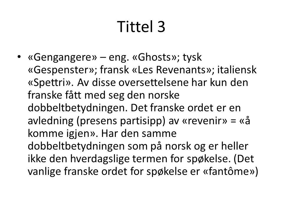 Tittel 3 «Gengangere» – eng. «Ghosts»; tysk «Gespenster»; fransk «Les Revenants»; italiensk «Spettri». Av disse oversettelsene har kun den franske fåt