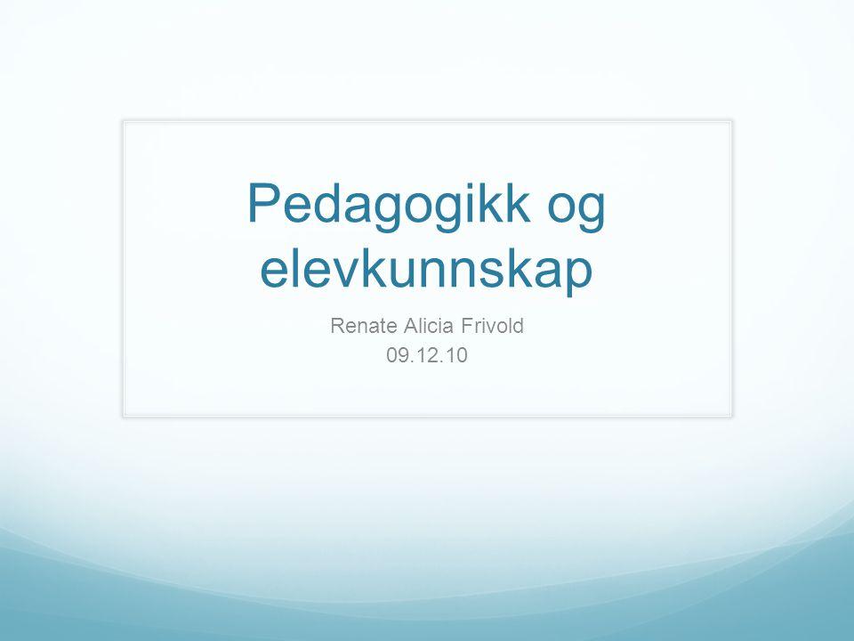 Pedagogikk og elevkunnskap Renate Alicia Frivold 09.12.10