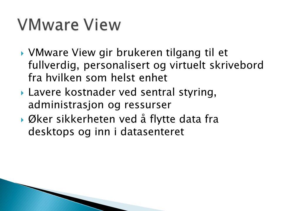 VMware View gir brukeren tilgang til et fullverdig, personalisert og virtuelt skrivebord fra hvilken som helst enhet  Lavere kostnader ved sentral styring, administrasjon og ressurser  Øker sikkerheten ved å flytte data fra desktops og inn i datasenteret
