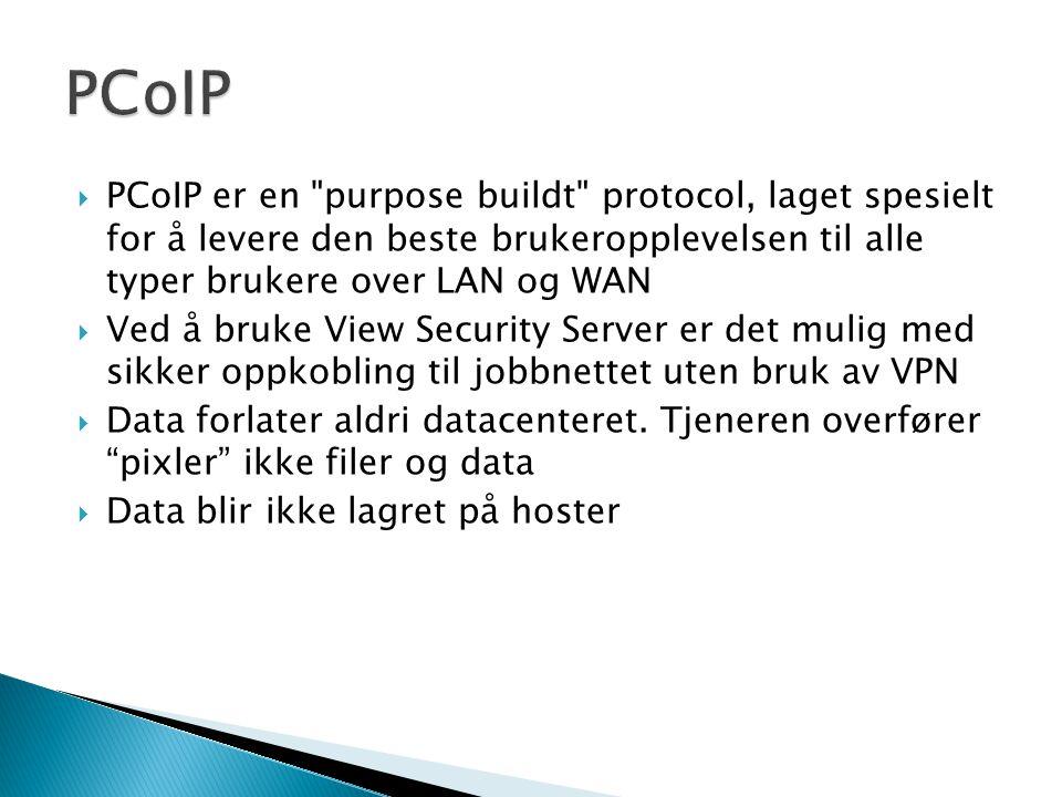  PCoIP er en purpose buildt protocol, laget spesielt for å levere den beste brukeropplevelsen til alle typer brukere over LAN og WAN  Ved å bruke View Security Server er det mulig med sikker oppkobling til jobbnettet uten bruk av VPN  Data forlater aldri datacenteret.