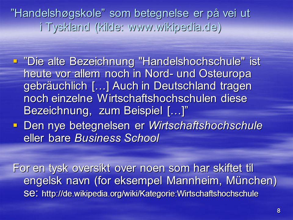 8 Handelshøgskole som betegnelse er på vei ut i Tyskland (kilde: www.wikipedia.de)  Die alte Bezeichnung Handelshochschule ist heute vor allem noch in Nord- und Osteuropa gebräuchlich […] Auch in Deutschland tragen noch einzelne Wirtschaftshochschulen diese Bezeichnung, zum Beispiel […]  Den nye betegnelsen er Wirtschaftshochschule eller bare Business School For en tysk oversikt over noen som har skiftet til engelsk navn (for eksempel Mannheim, München) se: http://de.wikipedia.org/wiki/Kategorie:Wirtschaftshochschule
