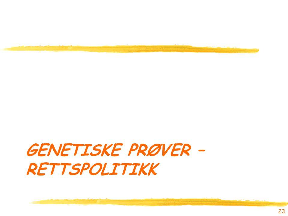 GENETISKE PRØVER – RETTSPOLITIKK 23