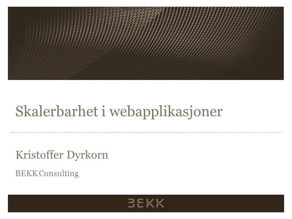 Skalerbarhet i webapplikasjoner Kristoffer Dyrkorn BEKK Consulting