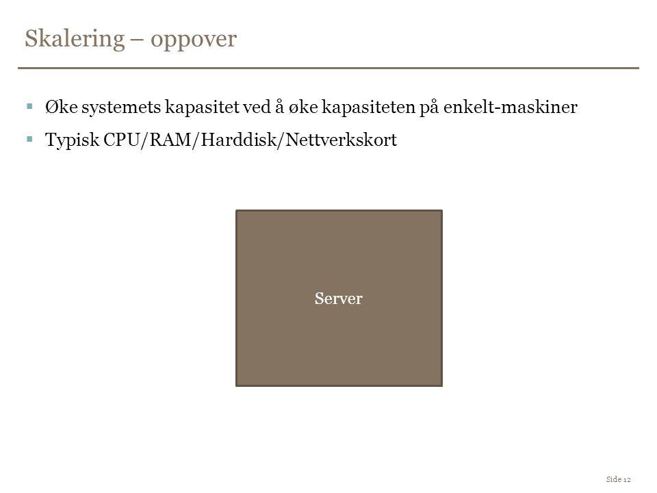 Skalering – oppover Side 12  Øke systemets kapasitet ved å øke kapasiteten på enkelt-maskiner  Typisk CPU/RAM/Harddisk/Nettverkskort Server